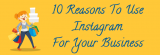 10 Reasons To Use Instagram For Business
