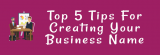 Top 5 Tips For Creating Your Business Name